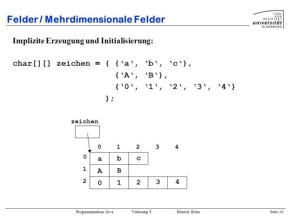 Programmierkurs Java Vorlesung 8 Dietrich Boles Seite 17 Felder / Beispiel Berechnung der Summe zweier Vektoren: public static float min(float v1, float v2) { return v1 <= v2 .