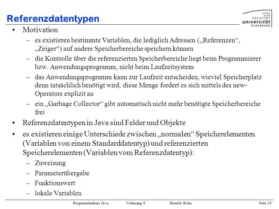 Programmierkurs Java Vorlesung 8 Dietrich Boles Seite 19 Referenzdatentypen / Zuweisung Adress-Zuweisung: int[] v = {1, 2, 3}; v[0] = -77; int[] w = {9, 8, 7, 6}; w[0] == -77 -> true.
