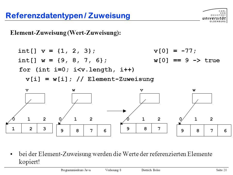 Programmierkurs Java Vorlesung 8 Dietrich Boles Seite 21 Referenzdatentypen / Parameterübergabe Sind bei einer Funktionsdefinition Referenzdatentypen als formale Parameter definiert, so werden als aktuelle Parameter die Referenzen als Wert übergeben in einer Funktionen können in diesem Fall die referenzierten Elemente manipuliert werden nicht manipuliert werden kann jedoch die Referenzvariable selbst public static void init(int[] vek, int value) { for (int i=0; i<vek.length; i++) vek[i] = value; } main { int[] werte = new int[3]; init(werte, 47); // werte[i] == 47 -> true } 012 werte 47 main Stack Heap vek init
