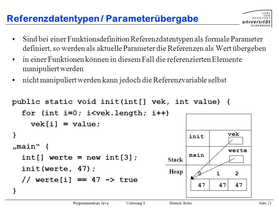 Programmierkurs Java Vorlesung 8 Dietrich Boles Seite 22 Referenzdatentypen / Funktionswerte Funktionen können als Funktionswert Werte vom Referenztyp liefern public static int[] init(int[] vek, int value) { for (int i=0; i<vek.length; i++) vek[i] = value; return vek; } main { int[] w1 = new int[3]; int[] w2 = init(w1, 47); // w1 == w2 -> true } 012 w1 47 main Stack Heap vek init w2