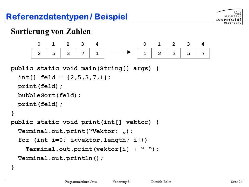Programmierkurs Java Vorlesung 8 Dietrich Boles Seite 25 Referenzdatentypen / Beispiel public static void bubbleSort(int[] vektor) { boolean veraendert = false; do { veraendert = false; for (int i=1; i<vektor.length; i++) { if (vektor[i-1] > vektor[i]) { int help = vektor[i-1]; vektor[i-1] = vektor[i]; vektor[i] = help; veraendert = true; } } while (veraendert); } 01234 25371