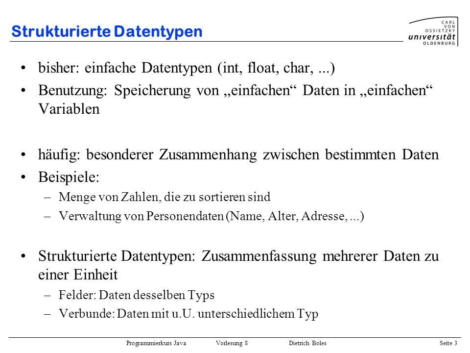 Programmierkurs Java Vorlesung 8 Dietrich Boles Seite 4 Felder / Motivation Definition: Ein Feld repräsentiert ein homogenes kartesisches Produkt zur Aufnahme mehrere Daten des gleichen Typs (genannt Elementtyp), wobei auf die Komponenten mit Hilfe eines Index zugegriffen wird.