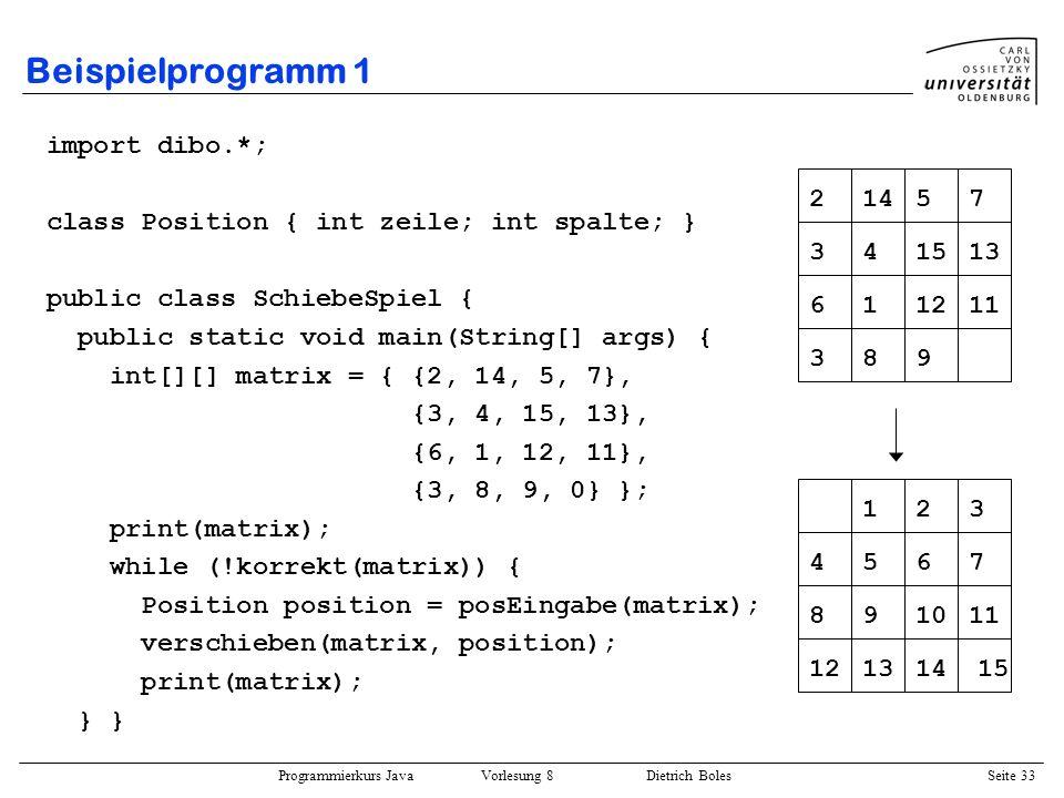 Programmierkurs Java Vorlesung 8 Dietrich Boles Seite 34 Beispielprogramm 1 public static void print(int[][] matrix) { for (int i=0; i<matrix.length; i++) { for (int j=0; j<matrix[i].length; j++) { if (matrix[i][j] <= 10) Terminal.out.print( ); Terminal.out.print(matrix[i][j] + ); } Terminal.out.println(); } Terminal.out.println(); }