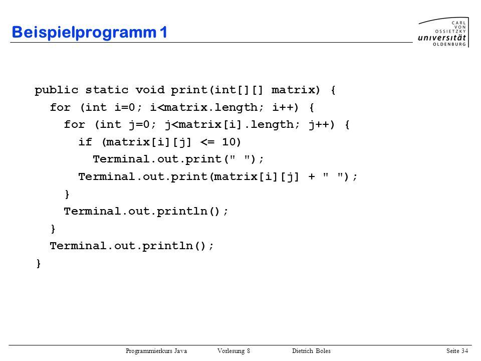Programmierkurs Java Vorlesung 8 Dietrich Boles Seite 35 Beispielprogramm 1 public static boolean korrekt(int[][] matrix) { int vgl = 0; for (int i=0; i<matrix.length; i++) { for (int j=0; j<matrix[i].length; j++) { if (vgl != matrix[i][j]) return false; vgl++; } } return true; } public static Position posEingabe(int[][] matrix) { // Achtung: erwartet eine korrekte Eingabe.