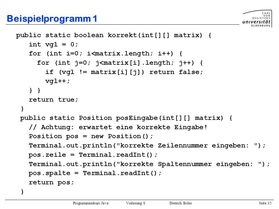 Programmierkurs Java Vorlesung 8 Dietrich Boles Seite 36 Beispielprogramm 1 public static void verschieben(int[][] m, Position pos) { Position frei = freiesFeld(m); m[frei.zeile][frei.spalte] = m[pos.zeile][pos.spalte]; m[pos.zeile][pos.spalte] = 0; } public static Position freiesFeld(int[][] matrix) { for (int i=0; i<matrix.length; i++) { for (int j=0; j<matrix[i].length; j++) { if (matrix[i][j] == 0) { Position pos = new Position(); pos.zeile = i; pos.spalte = j; return pos; } } } return null; // sollte eigentlich nicht vorkommen.