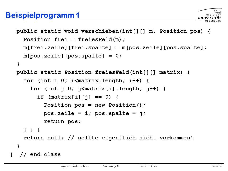 Programmierkurs Java Vorlesung 8 Dietrich Boles Seite 37 Beispielprogramm 2 import dibo.*; public class DamenProblem { public static void main(String[] args) { int[] zeile = new int[8]; boolean[] spalte = new boolean[8]; for (int k=0; k<8; k++) spalte[k] = true; boolean[] steidiag = new boolean[15]; for (int k=0; k<15; k++) steidiag[k] = true; boolean[] falldiag = new boolean[15]; for (int k=0; k<15; k++) falldiag[k] = true; int[] loesungen = {0}; setze(0, zeile, spalte, steidiag, falldiag, loesungen); Terminal.out.println(loesungen[0]); } eine Lösung