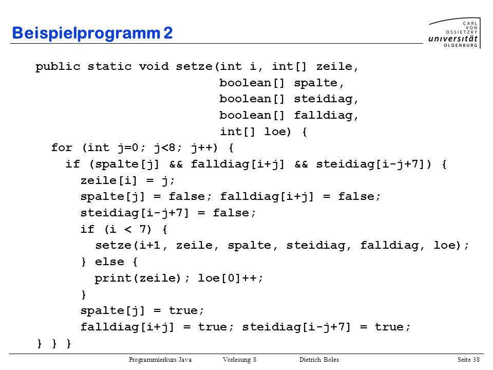 Programmierkurs Java Vorlesung 8 Dietrich Boles Seite 39 Beispielprogramm 2 public static void print(int[] zeile) { for (int i=0; i<8; i++) { System.out.print(zeile[i] + ); } System.out.println(); } } // end class zeile 0 zeile 7 0 spalte 7 spalte stei 7 stei 0 fall 7 fall 0