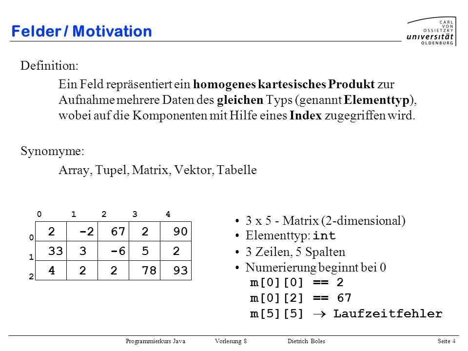 Programmierkurs Java Vorlesung 8 Dietrich Boles Seite 5 Felder / Anmerkungen Alternative zu Arrays: int v1, v2, v3,..., v1000; ????.