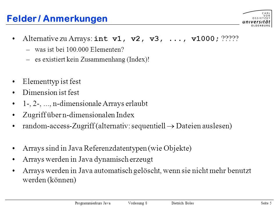Programmierkurs Java Vorlesung 8 Dietrich Boles Seite 6 Felder / Definition einer Feldvariablen ::= [ ] { [ ] } {, } ; Beispiele: int[] vektor1; // ElemTyp: int, Dim: 1 float[][] matrix1; // ElemTyp: float, Dim: 2 char[] buchstaben; // ElemTyp: char, Dim: 1 double[][][] quader1, quader2; // ElemTyp: double, Dim: 3 char ziffern[]; // Definitionsalternative.