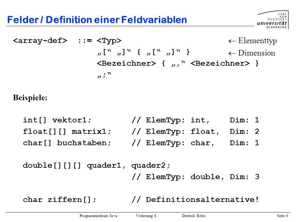 Programmierkurs Java Vorlesung 8 Dietrich Boles Seite 7 Felder / Definition einer Feldvariablen Unterscheidung zwischen den eigentlichen Felder und den Feldvariablen Feldvariablen speichern die Adresse des eigentlichen Feldes Felder werden auf dem Heap angelegt bei der Definition einer Feldvariablen wird kein Speicherplatz für das Feld selbst angelegt vielmehr wird ein Speicherbereich reserviert, dem mittels des new-Operators Adressen zugewiesen werden können ( Zeiger, Felderzeugung) man kann die Adressen weder auslesen noch auf den Adressen Operationen ausführen (wie bspw.