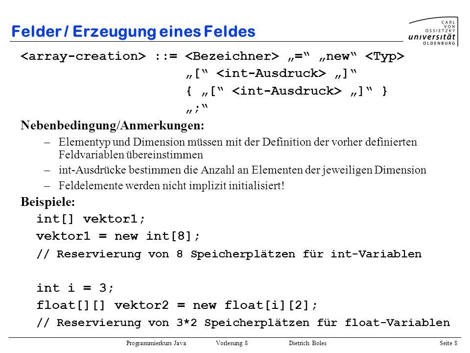 Programmierkurs Java Vorlesung 8 Dietrich Boles Seite 9 Felder / Erzeugung eines Feldes Schema: Stack oder Heap Heap Zeiger 0 1 2 3 4 5 6 7 0 1 2 01
