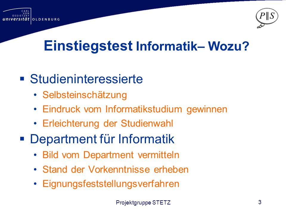 Projektgruppe STETZ 3 Einstiegstest Informatik– Wozu? Studieninteressierte Selbsteinschätzung Eindruck vom Informatikstudium gewinnen Erleichterung de