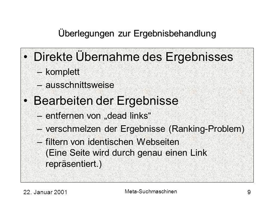 22. Januar 2001 Meta-Suchmaschinen 9 Überlegungen zur Ergebnisbehandlung Direkte Übernahme des Ergebnisses –komplett –ausschnittsweise Bearbeiten der