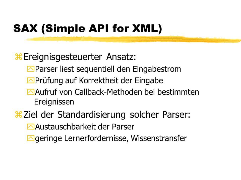 SAX (Simple API for XML) zEreignisgesteuerter Ansatz: yParser liest sequentiell den Eingabestrom yPrüfung auf Korrektheit der Eingabe yAufruf von Callback-Methoden bei bestimmten Ereignissen zZiel der Standardisierung solcher Parser: yAustauschbarkeit der Parser ygeringe Lernerfordernisse, Wissenstransfer