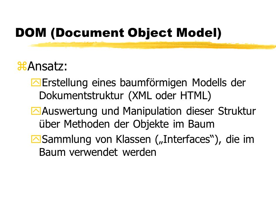 DOM (Document Object Model) zAnsatz: yErstellung eines baumförmigen Modells der Dokumentstruktur (XML oder HTML) yAuswertung und Manipulation dieser Struktur über Methoden der Objekte im Baum ySammlung von Klassen (Interfaces), die im Baum verwendet werden