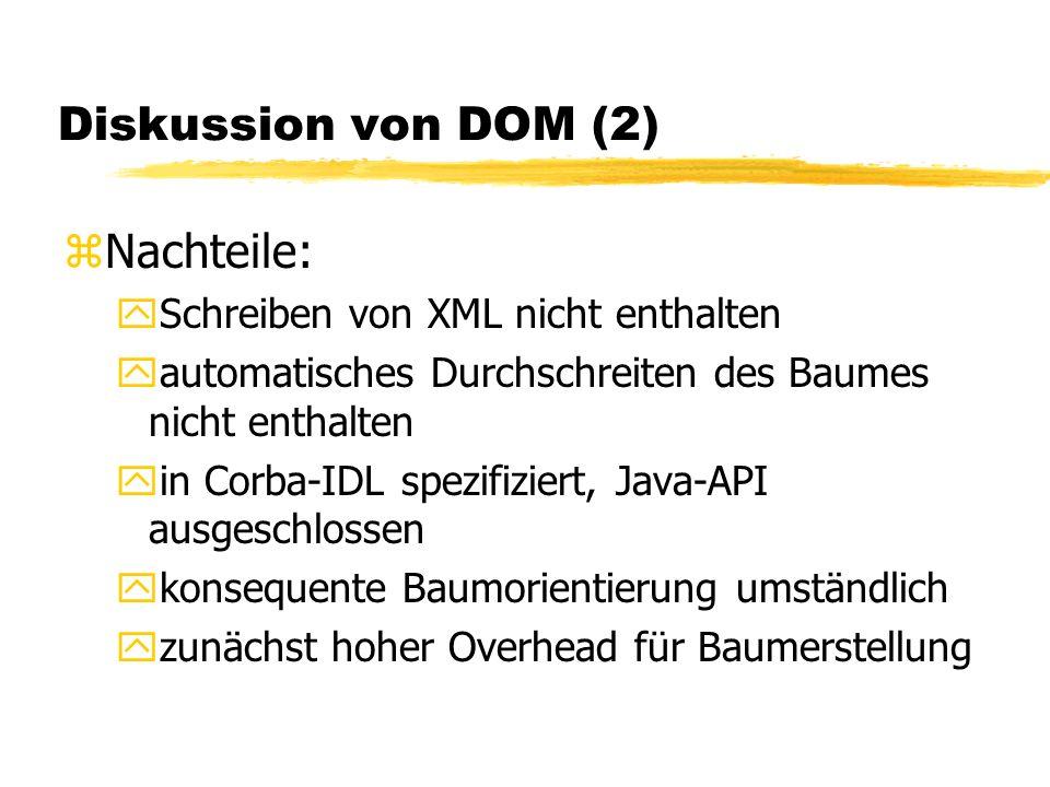 Diskussion von DOM (2) zNachteile: ySchreiben von XML nicht enthalten yautomatisches Durchschreiten des Baumes nicht enthalten yin Corba-IDL spezifiziert, Java-API ausgeschlossen ykonsequente Baumorientierung umständlich yzunächst hoher Overhead für Baumerstellung