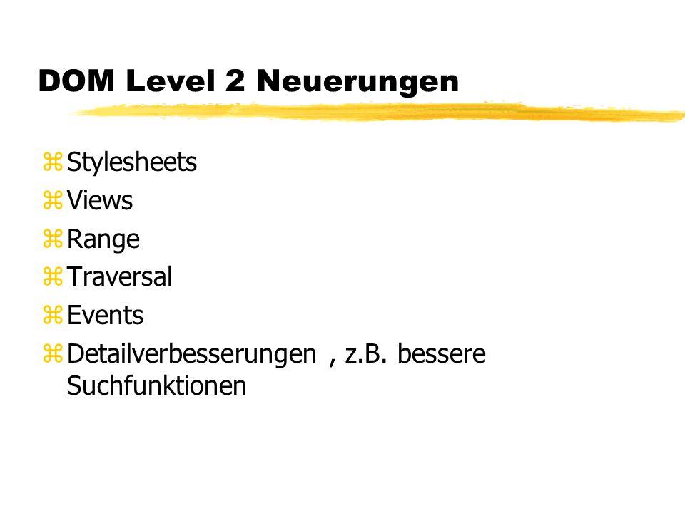 DOM Level 2 Neuerungen zStylesheets zViews zRange zTraversal zEvents zDetailverbesserungen, z.B. bessere Suchfunktionen