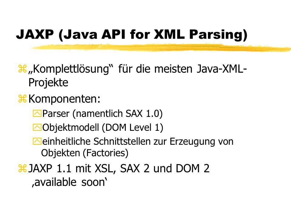 JAXP (Java API for XML Parsing) zKomplettlösung für die meisten Java-XML- Projekte zKomponenten: yParser (namentlich SAX 1.0) yObjektmodell (DOM Level 1) yeinheitliche Schnittstellen zur Erzeugung von Objekten (Factories) zJAXP 1.1 mit XSL, SAX 2 und DOM 2 available soon