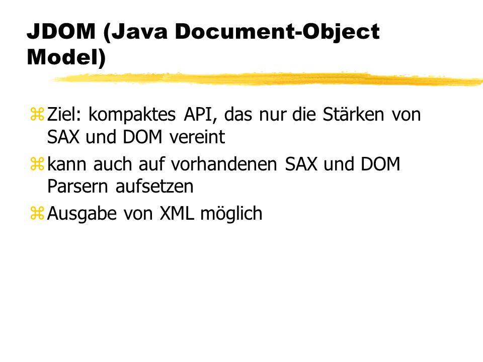 JDOM (Java Document-Object Model) zZiel: kompaktes API, das nur die Stärken von SAX und DOM vereint zkann auch auf vorhandenen SAX und DOM Parsern aufsetzen zAusgabe von XML möglich