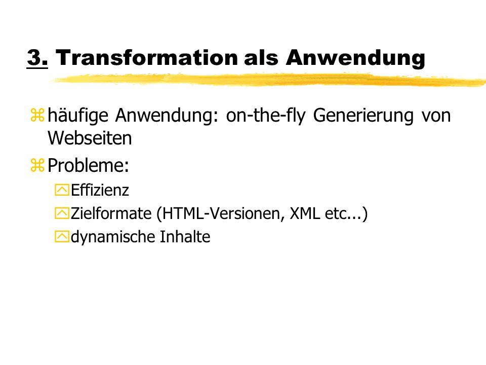 3. Transformation als Anwendung zhäufige Anwendung: on-the-fly Generierung von Webseiten zProbleme: yEffizienz yZielformate (HTML-Versionen, XML etc..