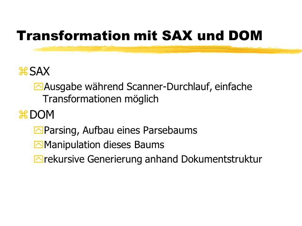 Transformation mit SAX und DOM zSAX yAusgabe während Scanner-Durchlauf, einfache Transformationen möglich zDOM yParsing, Aufbau eines Parsebaums yManipulation dieses Baums yrekursive Generierung anhand Dokumentstruktur