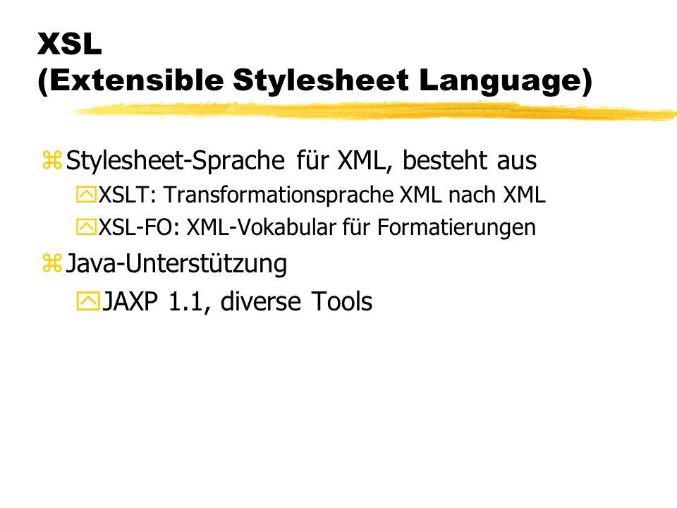 XSL (Extensible Stylesheet Language) zStylesheet-Sprache für XML, besteht aus yXSLT: Transformationsprache XML nach XML yXSL-FO: XML-Vokabular für Formatierungen zJava-Unterstützung yJAXP 1.1, diverse Tools