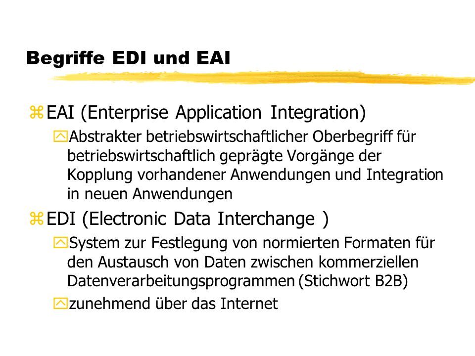 Begriffe EDI und EAI zEAI (Enterprise Application Integration) yAbstrakter betriebswirtschaftlicher Oberbegriff für betriebswirtschaftlich geprägte Vorgänge der Kopplung vorhandener Anwendungen und Integration in neuen Anwendungen zEDI (Electronic Data Interchange ) ySystem zur Festlegung von normierten Formaten für den Austausch von Daten zwischen kommerziellen Datenverarbeitungsprogrammen (Stichwort B2B) yzunehmend über das Internet