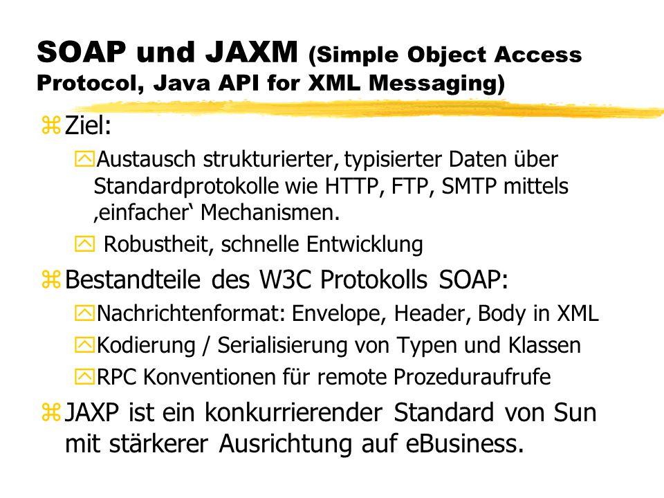 SOAP und JAXM (Simple Object Access Protocol, Java API for XML Messaging) zZiel: yAustausch strukturierter, typisierter Daten über Standardprotokolle