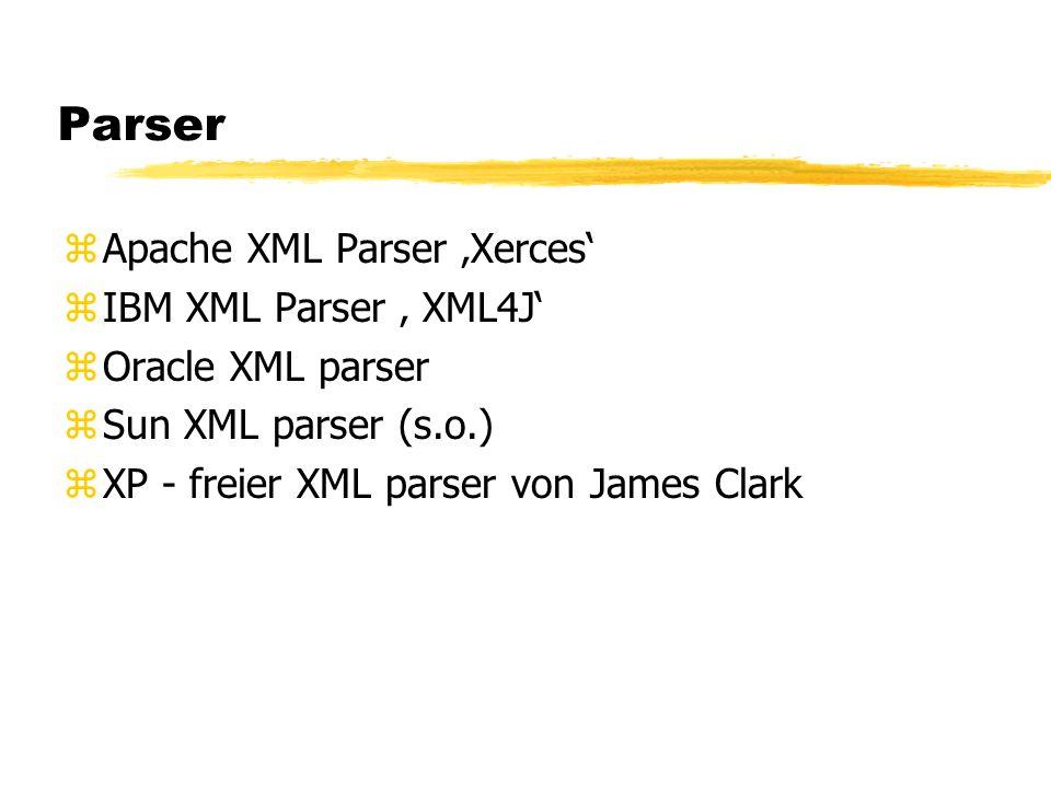 Parser zApache XML Parser Xerces zIBM XML Parser XML4J zOracle XML parser zSun XML parser (s.o.) zXP - freier XML parser von James Clark
