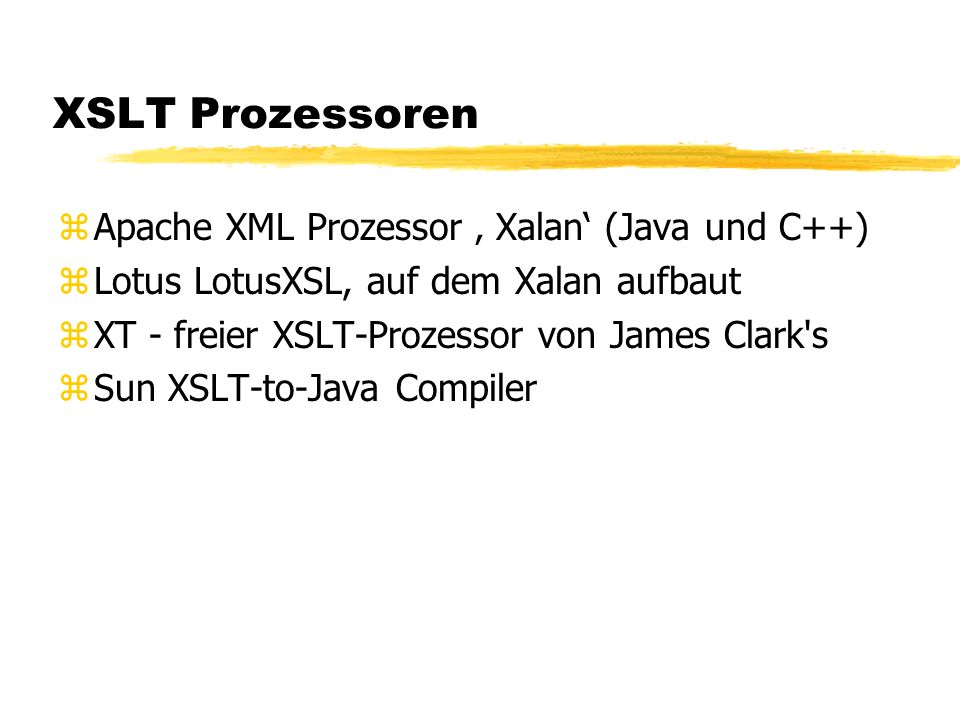 XSLT Prozessoren zApache XML Prozessor Xalan (Java und C++) zLotus LotusXSL, auf dem Xalan aufbaut zXT - freier XSLT-Prozessor von James Clark s zSun XSLT-to-Java Compiler