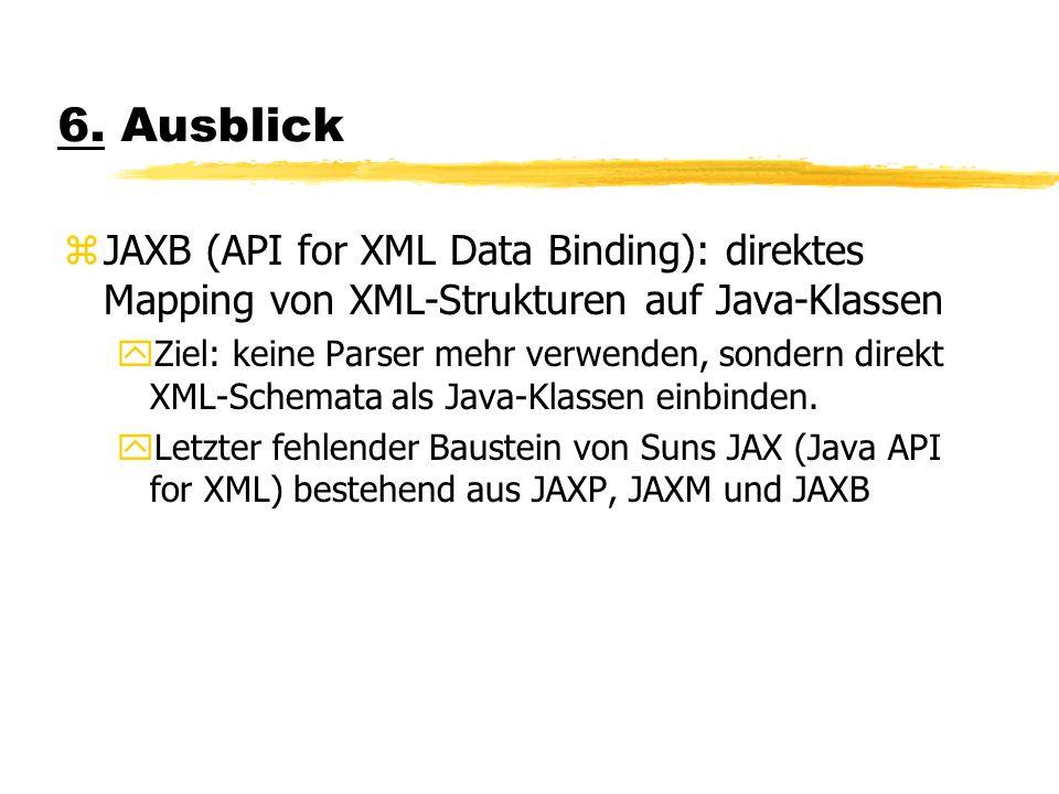 6. Ausblick zJAXB (API for XML Data Binding): direktes Mapping von XML-Strukturen auf Java-Klassen yZiel: keine Parser mehr verwenden, sondern direkt