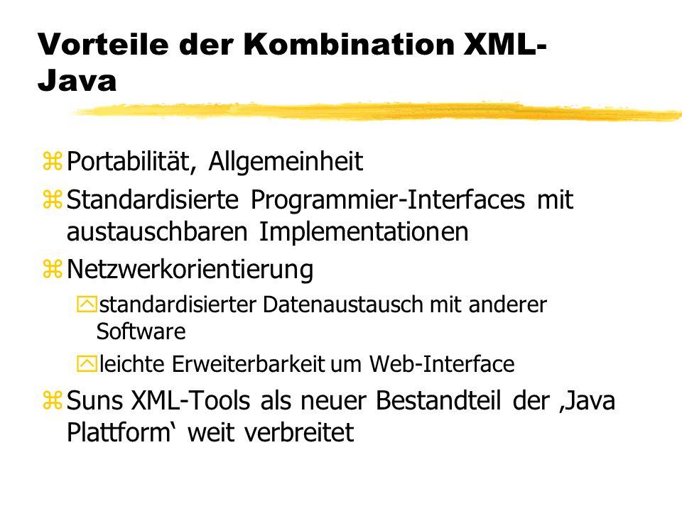 Vorteile der Kombination XML- Java zPortabilität, Allgemeinheit zStandardisierte Programmier-Interfaces mit austauschbaren Implementationen zNetzwerkorientierung ystandardisierter Datenaustausch mit anderer Software yleichte Erweiterbarkeit um Web-Interface zSuns XML-Tools als neuer Bestandteil der Java Plattform weit verbreitet