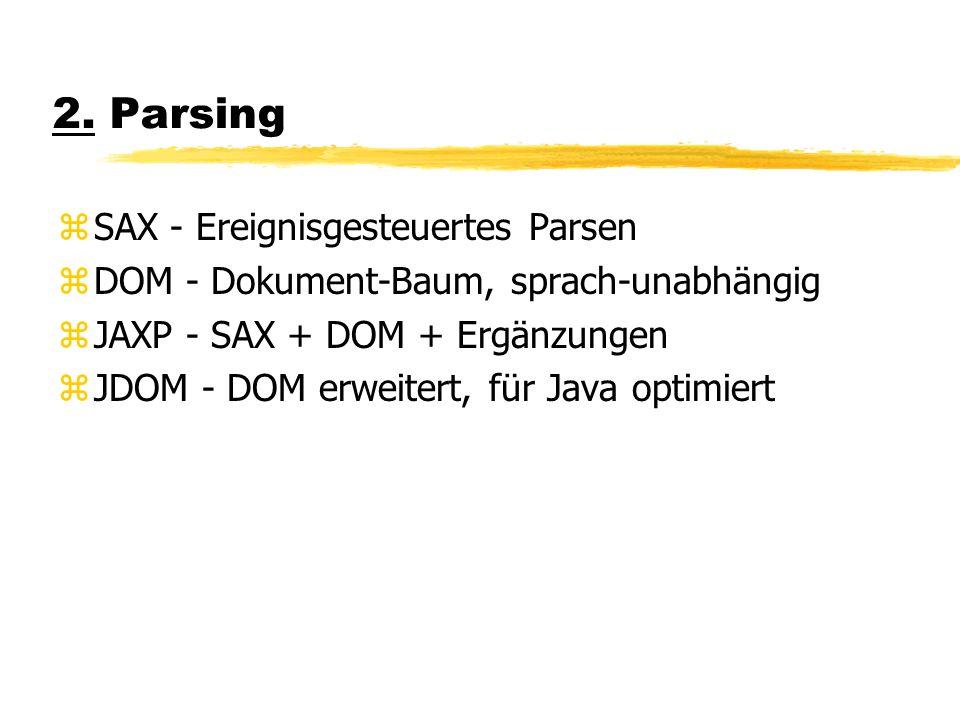 2. Parsing zSAX - Ereignisgesteuertes Parsen zDOM - Dokument-Baum, sprach-unabhängig zJAXP - SAX + DOM + Ergänzungen zJDOM - DOM erweitert, für Java o