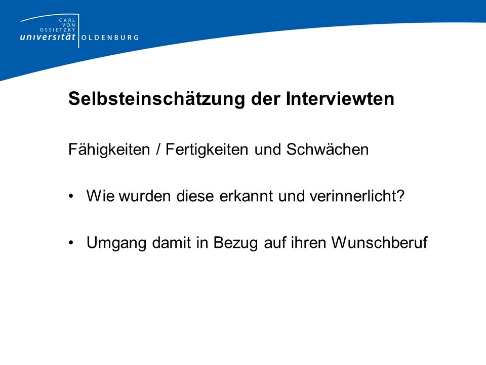 Selbsteinschätzung der Interviewten Fähigkeiten / Fertigkeiten und Schwächen Wie wurden diese erkannt und verinnerlicht? Umgang damit in Bezug auf ihr