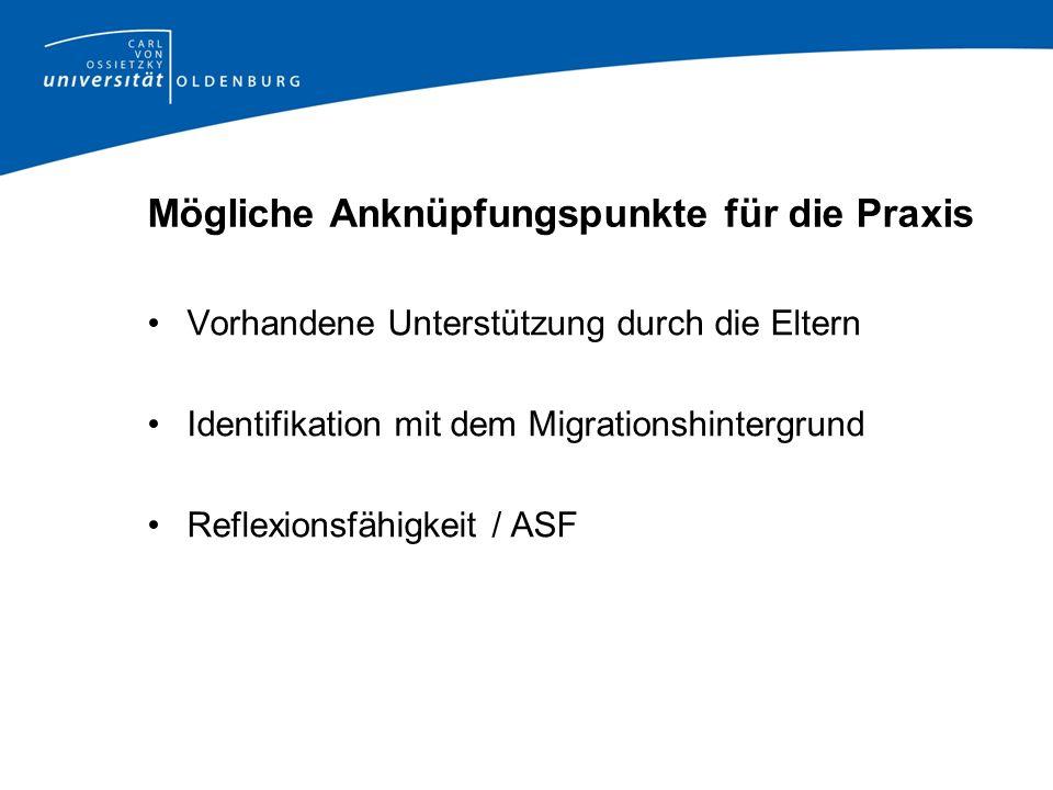 Mögliche Anknüpfungspunkte für die Praxis Vorhandene Unterstützung durch die Eltern Identifikation mit dem Migrationshintergrund Reflexionsfähigkeit /