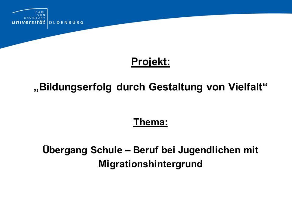 Projekt: Bildungserfolg durch Gestaltung von Vielfalt Thema: Übergang Schule – Beruf bei Jugendlichen mit Migrationshintergrund