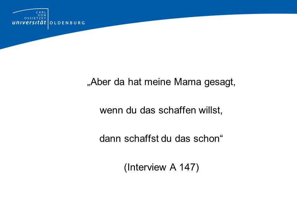 Aber da hat meine Mama gesagt, wenn du das schaffen willst, dann schaffst du das schon (Interview A 147)