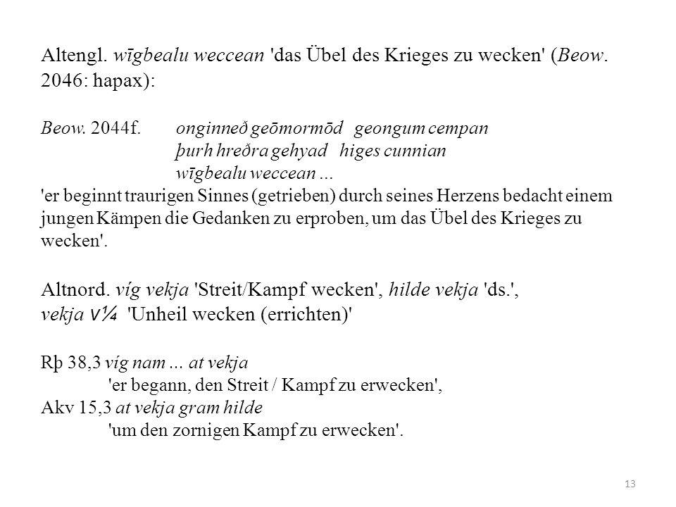 Altengl. wīgbealu weccean 'das Übel des Krieges zu wecken' (Beow. 2046: hapax): Beow. 2044f. onginneð geōmormōd geongum cempan þurh hreðra gehyad hige