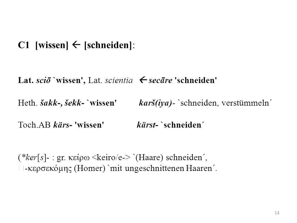 C1 [wissen] [schneiden]: Lat. sciō `wissen', Lat. scientia secāre 'schneiden' Heth. šakk-, šekk- `wissen' karš(iya)- `schneiden, verstümmeln´ Toch.AB