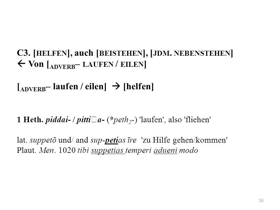 C3. [ HELFEN ], auch [ BEISTEHEN ], [ JDM. NEBENSTEHEN ] Von [ ADVERB – LAUFEN / EILEN ] [ ADVERB – laufen / eilen] [helfen] 1 Heth. piddai- / pittia-