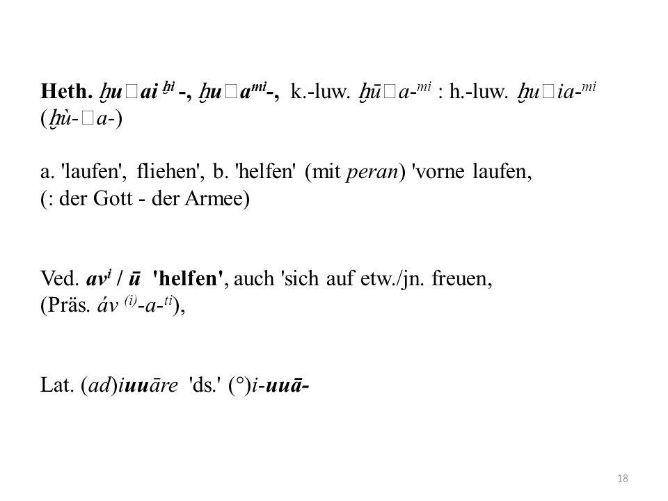 Heth. uai i -, ua mi -, k.-luw. ūa- mi : h.-luw. uia- mi ( ù-a-) a. 'laufen', fliehen', b. 'helfen' (mit peran) 'vorne laufen (: der Gott - der Armee)