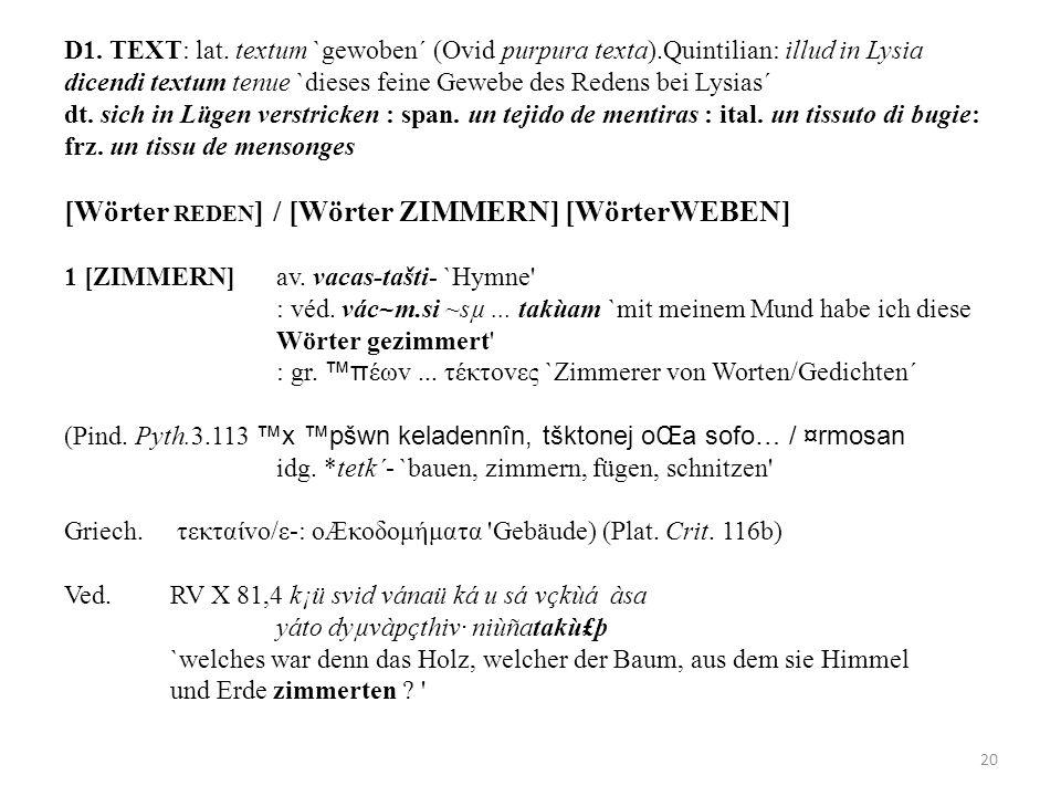 D1. TEXT: lat. textum `gewoben´ (Ovid purpura texta).Quintilian: illud in Lysia dicendi textum tenue `dieses feine Gewebe des Redens bei Lysias´ dt. s