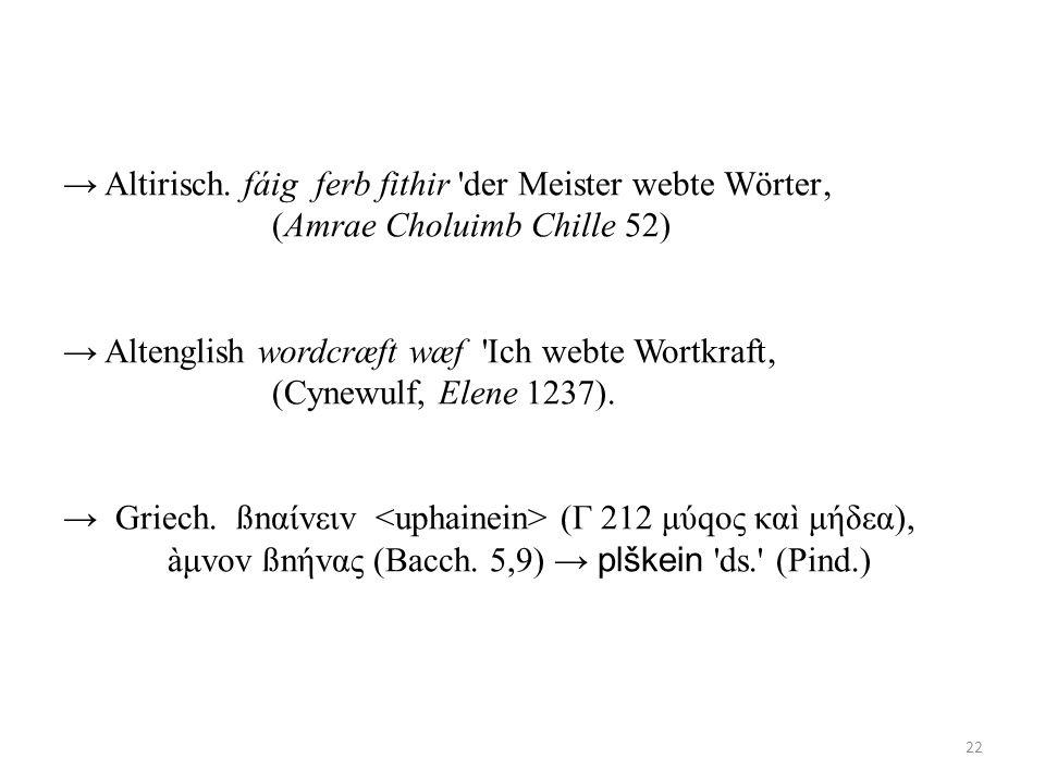 Altirisch. fáig ferb fithir 'der Meister webte Wörter (Amrae Choluimb Chille 52) Altenglish wordcræft wæf 'Ich webte Wortkraft (Cynewulf, Elene 1237).