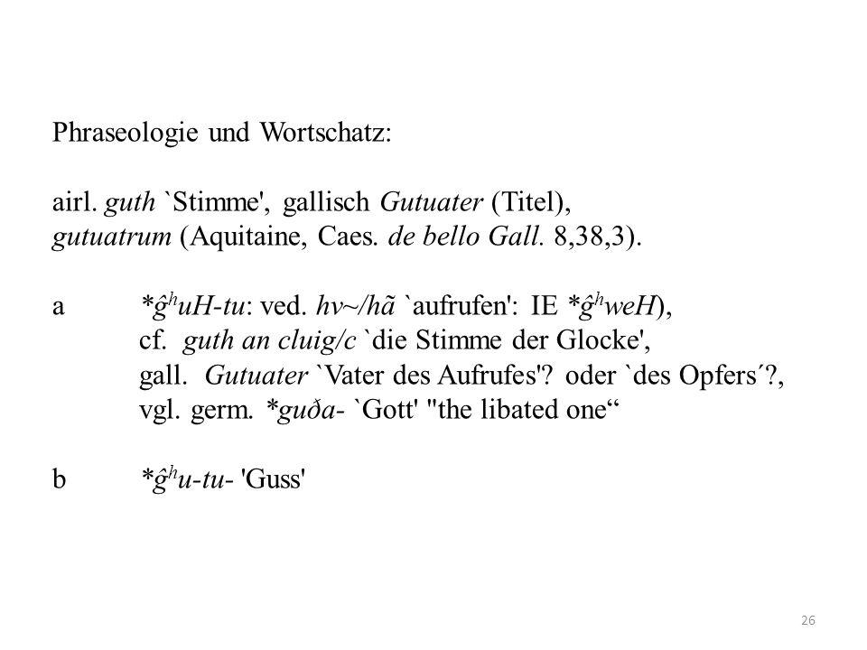 Phraseologie und Wortschatz: airl. guth `Stimme', gallisch Gutuater (Titel), gutuatrum (Aquitaine, Caes. de bello Gall. 8,38,3). a*ĝ h uH-tu: ved. hv~