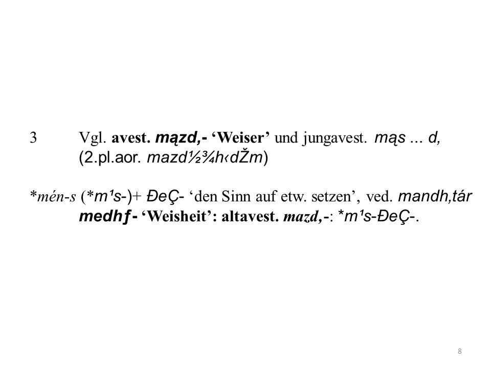 3Vgl. avest. mązd- Weiser und jungavest. mąs... d (2.pl.aor. mazd½¾hdŽm) *mén-s (* m¹s-) + ÐeÇ- den Sinn auf etw. setzen, ved. mandhtár medhƒ- Weishei