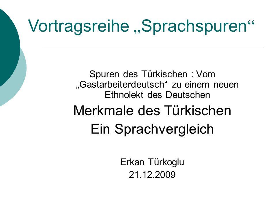 Spuren des Türkischen : Vom Gastarbeiterdeutsch zu einem neuen Ethnolekt des Deutschen Merkmale des Türkischen Ein Sprachvergleich Erkan Türkoglu 21.1