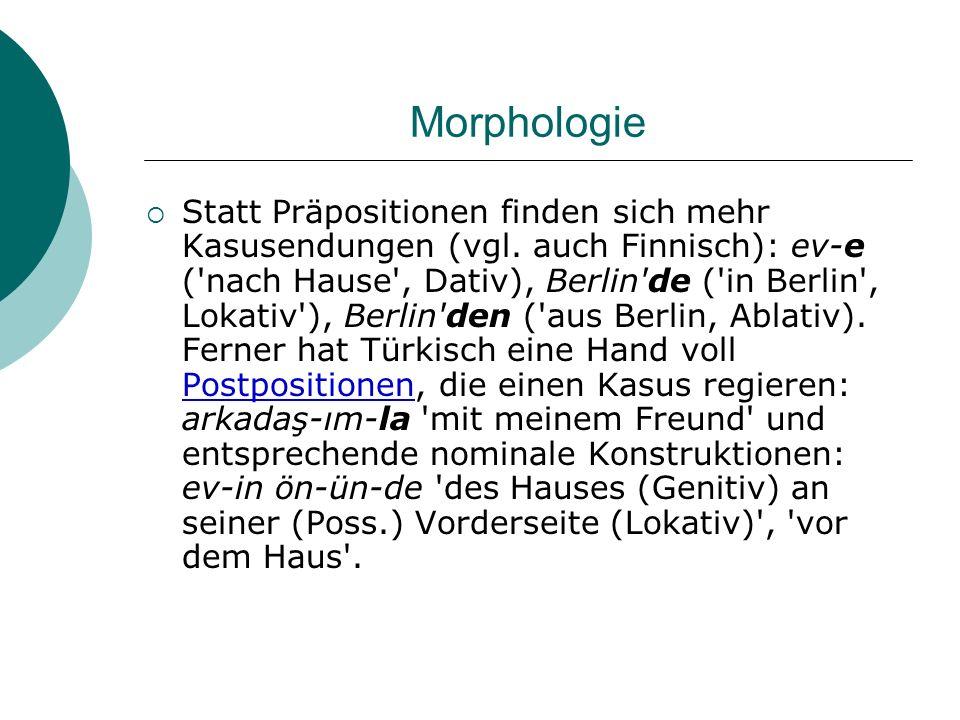 Morphologie Statt Präpositionen finden sich mehr Kasusendungen (vgl. auch Finnisch): ev-e ('nach Hause', Dativ), Berlin'de ('in Berlin', Lokativ'), Be