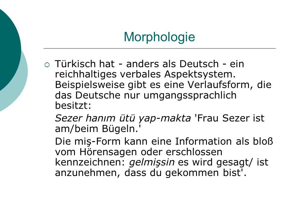 Morphologie Türkisch hat - anders als Deutsch - ein reichhaltiges verbales Aspektsystem. Beispielsweise gibt es eine Verlaufsform, die das Deutsche nu