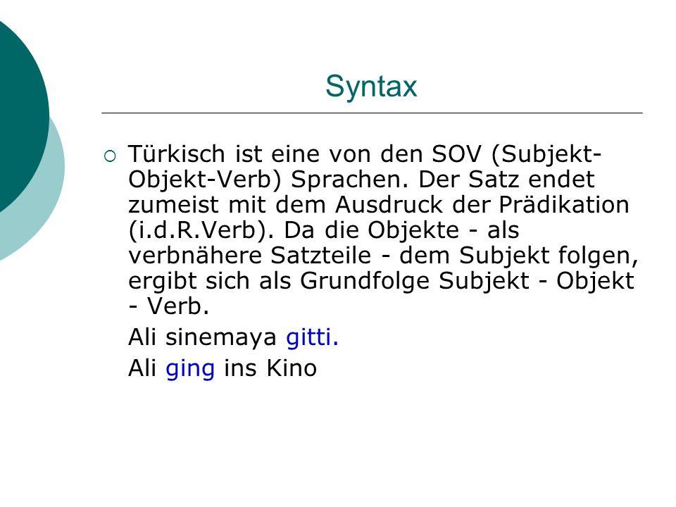 Syntax Türkisch ist eine von den SOV (Subjekt- Objekt-Verb) Sprachen. Der Satz endet zumeist mit dem Ausdruck der Prädikation (i.d.R.Verb). Da die Obj