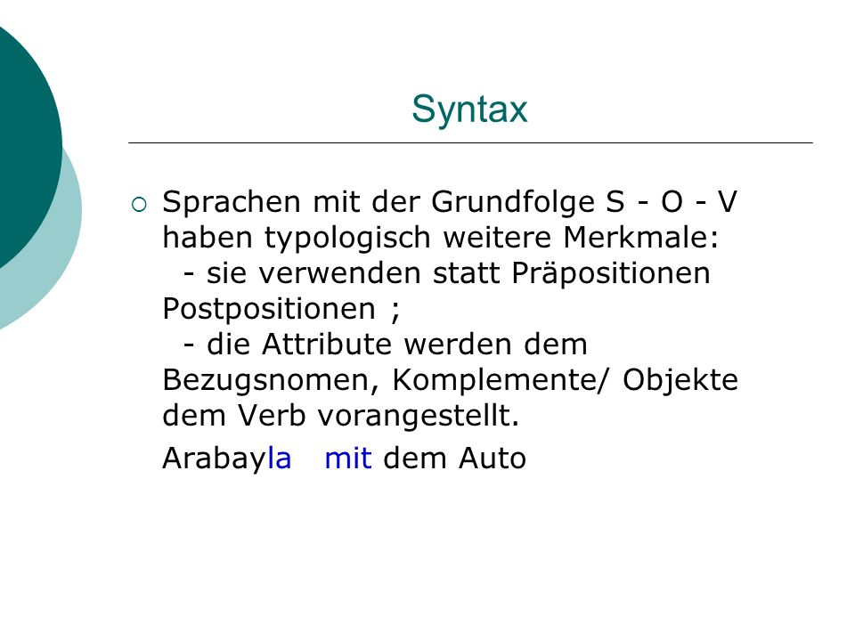 Syntax Sprachen mit der Grundfolge S - O - V haben typologisch weitere Merkmale: - sie verwenden statt Präpositionen Postpositionen ; - die Attribute